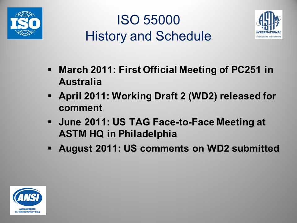 ISO 55000 History and Schedule  March 2011: First Official Meeting of PC251 in Australia  April 2011: Working Draft 2 (WD2) released for comment  June 2011: US TAG Face-to-Face Meeting at ASTM HQ in Philadelphia  August 2011: US comments on WD2 submitted