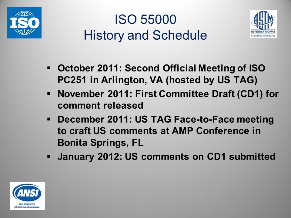 ISO 55000 History and Schedule  October 2011: Second Official Meeting of ISO PC251 in Arlington, VA (hosted by US TAG)  November 2011: First Committee Draft (CD1) for comment released  December 2011: US TAG Face-to-Face meeting to craft US comments at AMP Conference in Bonita Springs, FL  January 2012: US comments on CD1 submitted
