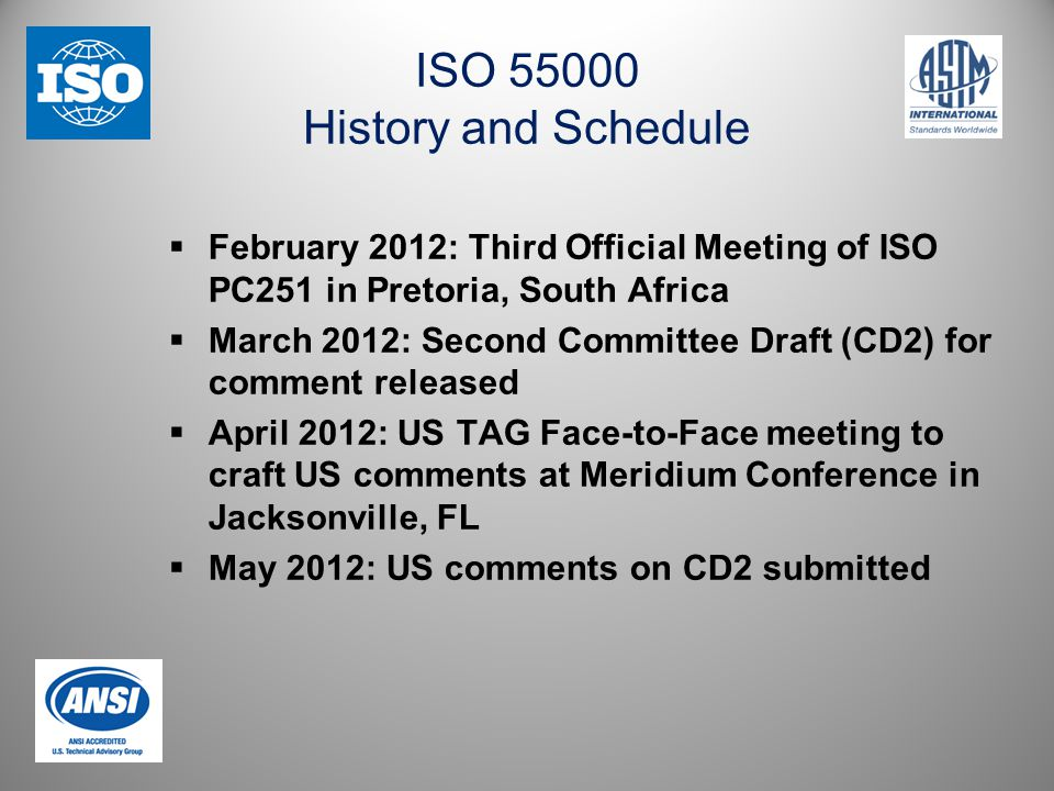 ISO 55000 History and Schedule  February 2012: Third Official Meeting of ISO PC251 in Pretoria, South Africa  March 2012: Second Committee Draft (CD2) for comment released  April 2012: US TAG Face-to-Face meeting to craft US comments at Meridium Conference in Jacksonville, FL  May 2012: US comments on CD2 submitted