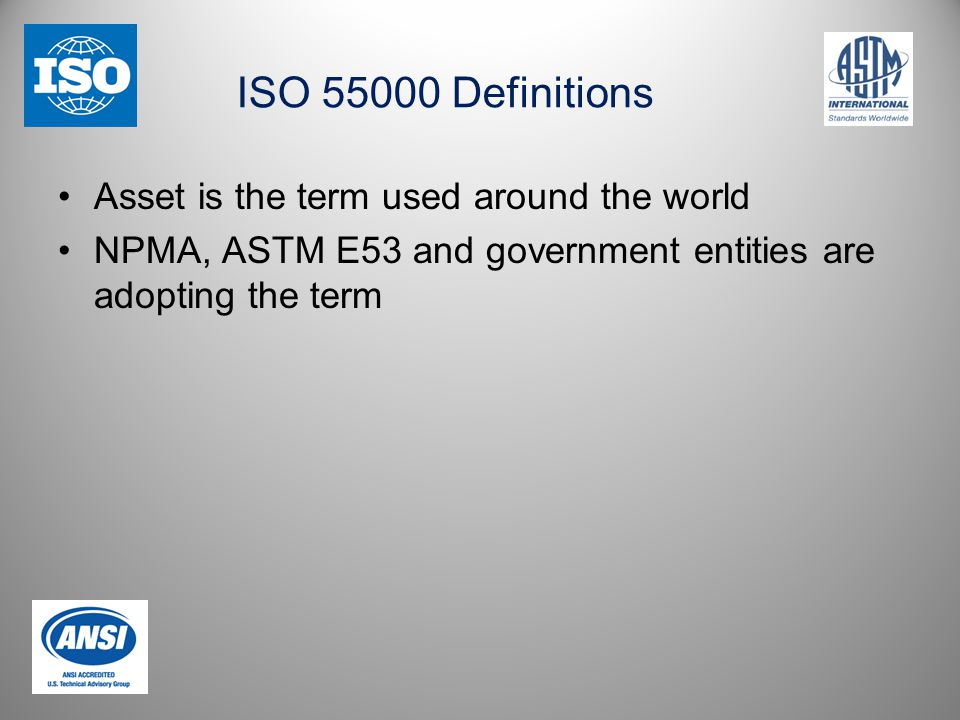 ISO 55000 Definitions Asset is the term used around the world NPMA, ASTM E53 and government entities are adopting the term