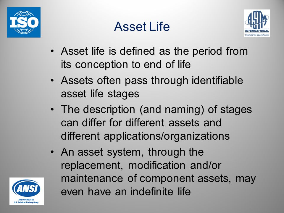 Asset Life Asset life is defined as the period from its conception to end of life Assets often pass through identifiable asset life stages The description (and naming) of stages can differ for different assets and different applications/organizations An asset system, through the replacement, modification and/or maintenance of component assets, may even have an indefinite life
