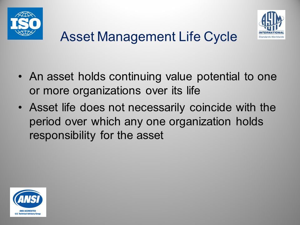 Asset Management Life Cycle An asset holds continuing value potential to one or more organizations over its life Asset life does not necessarily coincide with the period over which any one organization holds responsibility for the asset
