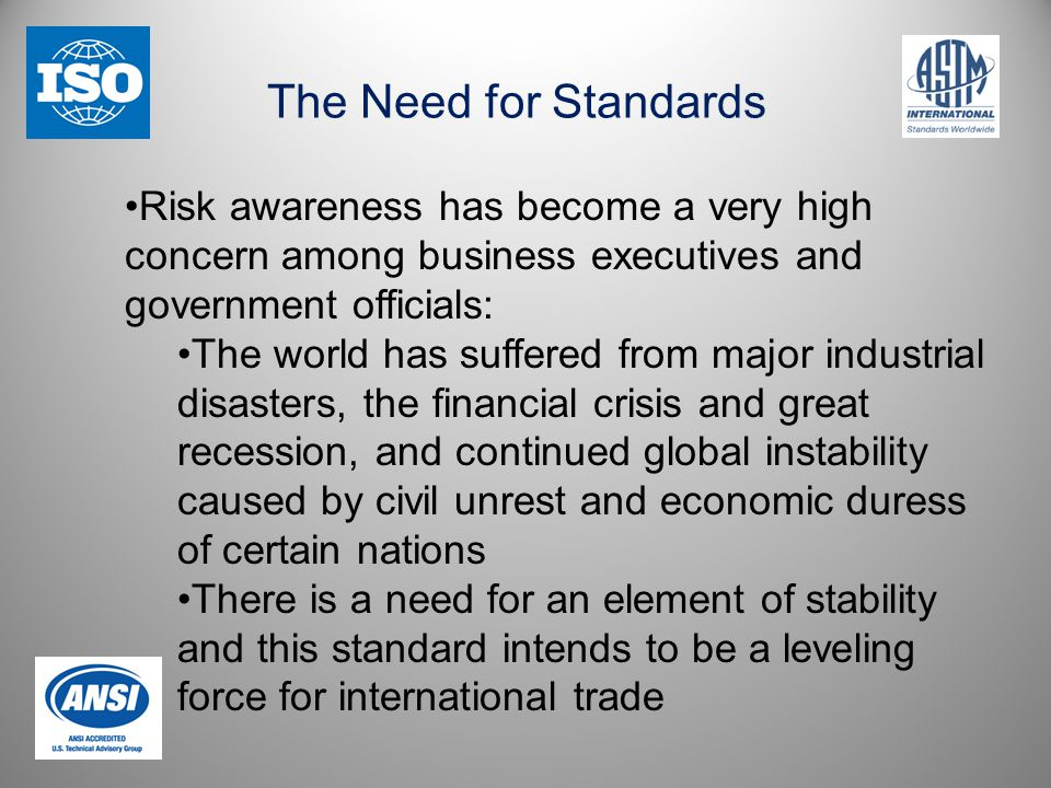 The Need for Standards Risk awareness has become a very high concern among business executives and government officials: The world has suffered from major industrial disasters, the financial crisis and great recession, and continued global instability caused by civil unrest and economic duress of certain nations There is a need for an element of stability and this standard intends to be a leveling force for international trade
