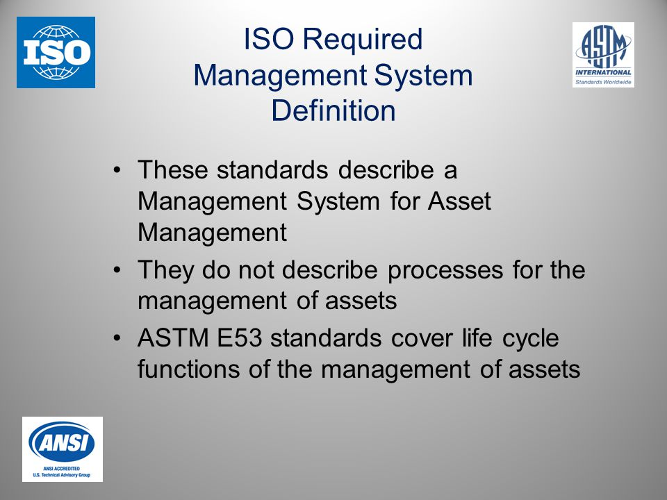 ISO Required Management System Definition These standards describe a Management System for Asset Management They do not describe processes for the management of assets ASTM E53 standards cover life cycle functions of the management of assets