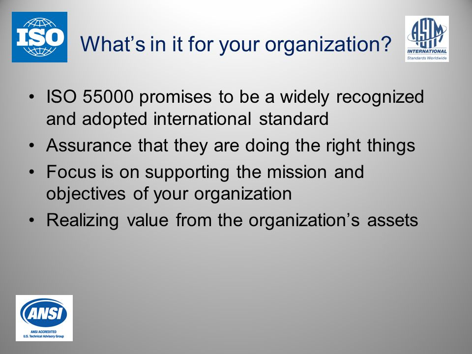 What's in it for your organization? ISO 55000 promises to be a widely recognized and adopted international standard Assurance that they are doing the