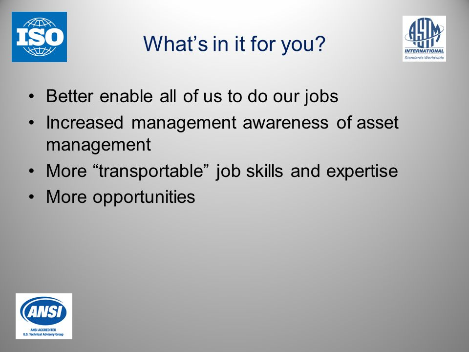"""What's in it for you? Better enable all of us to do our jobs Increased management awareness of asset management More """"transportable"""" job skills and ex"""