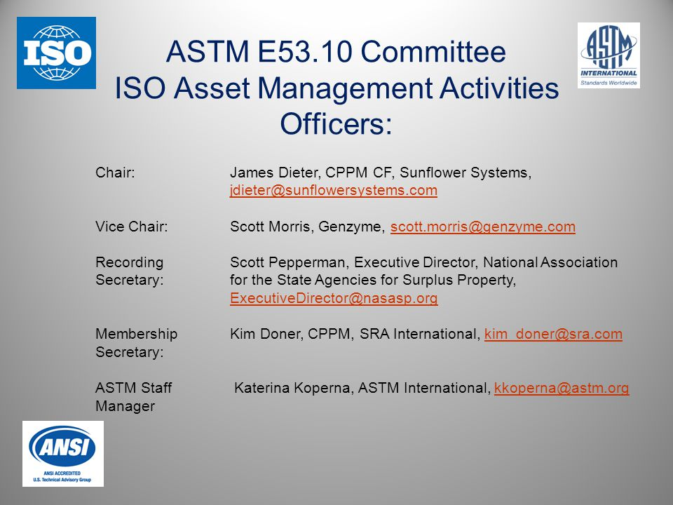 ASTM E53.10 Committee ISO Asset Management Activities Officers: Chair:James Dieter, CPPM CF, Sunflower Systems, jdieter@sunflowersystems.com jdieter@sunflowersystems.com Vice Chair:Scott Morris, Genzyme, scott.morris@genzyme.comscott.morris@genzyme.com RecordingScott Pepperman, Executive Director, National Association Secretary:for the State Agencies for Surplus Property, ExecutiveDirector@nasasp.org ExecutiveDirector@nasasp.org MembershipKim Doner, CPPM, SRA International, kim_doner@sra.comkim_doner@sra.com Secretary: ASTM Staff Katerina Koperna, ASTM International, kkoperna@astm.orgkkoperna@astm.org Manager