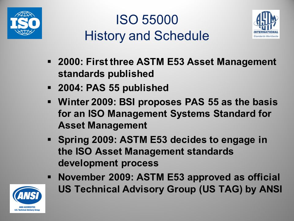 ISO 55000 History and Schedule  2000: First three ASTM E53 Asset Management standards published  2004: PAS 55 published  Winter 2009: BSI proposes PAS 55 as the basis for an ISO Management Systems Standard for Asset Management  Spring 2009: ASTM E53 decides to engage in the ISO Asset Management standards development process  November 2009: ASTM E53 approved as official US Technical Advisory Group (US TAG) by ANSI