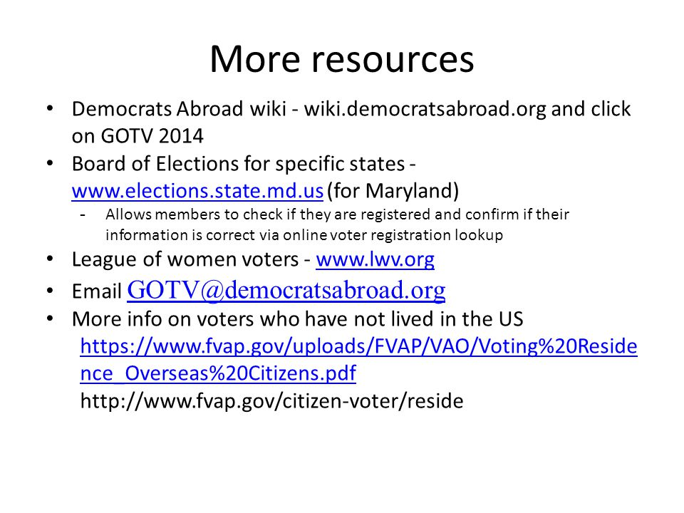 More resources Democrats Abroad wiki - wiki.democratsabroad.org and click on GOTV 2014 Board of Elections for specific states - www.elections.state.md