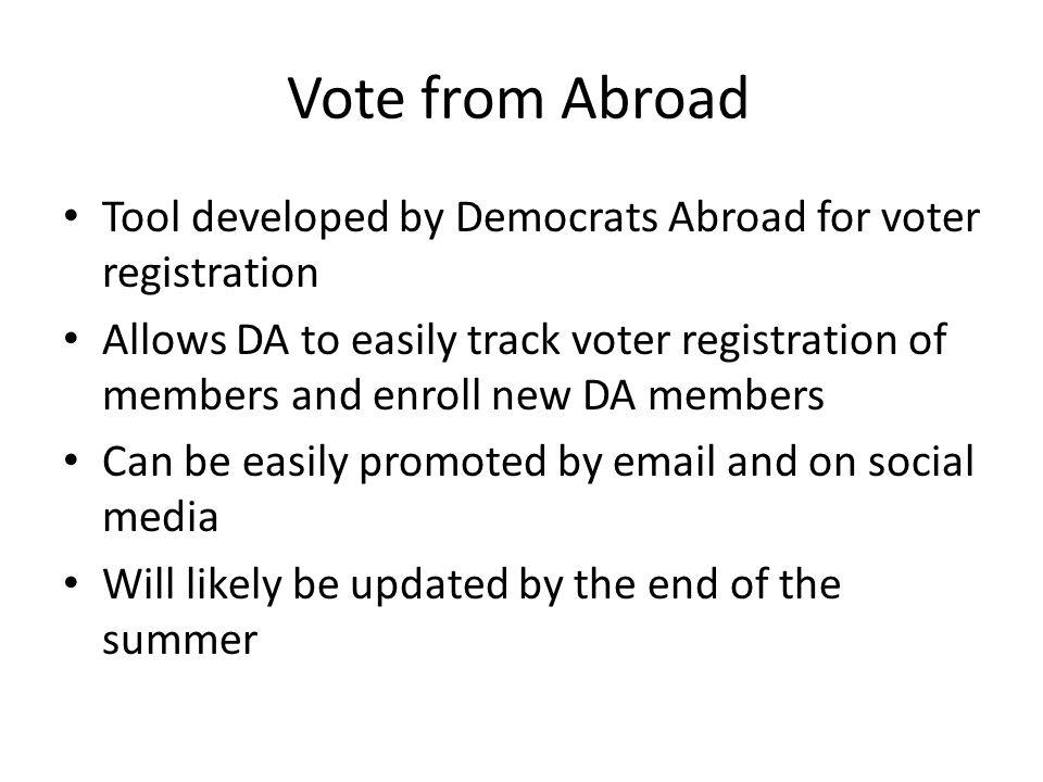 Vote from Abroad Tool developed by Democrats Abroad for voter registration Allows DA to easily track voter registration of members and enroll new DA m