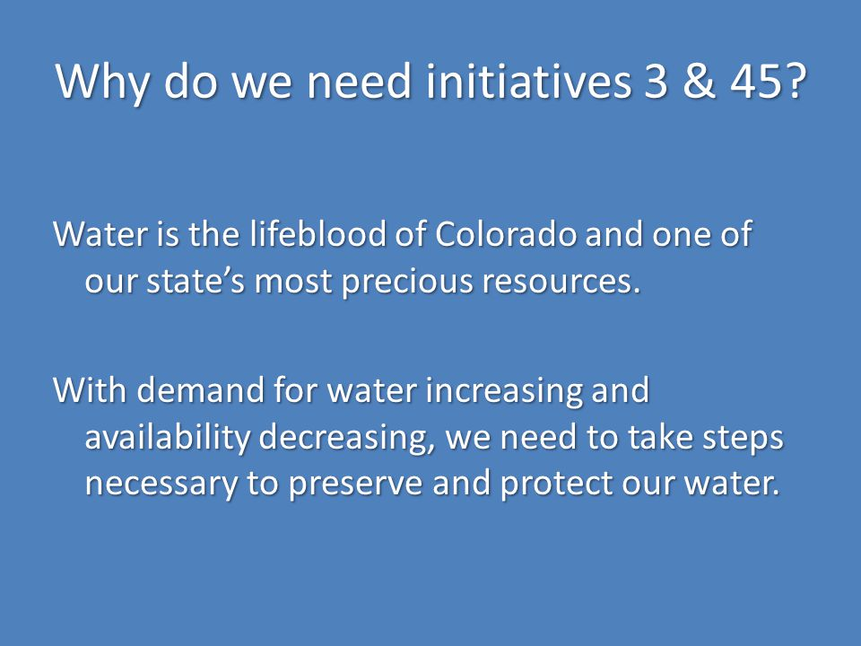 Why do we need initiatives 3 & 45? Water is the lifeblood of Colorado and one of our state's most precious resources. With demand for water increasing