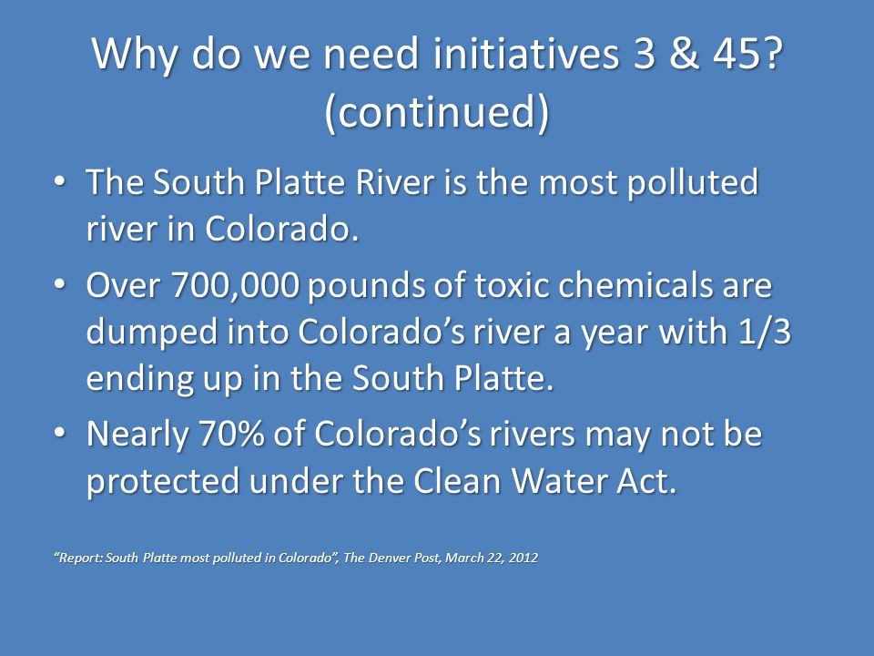 Why do we need initiatives 3 & 45? (continued) The South Platte River is the most polluted river in Colorado. The South Platte River is the most pollu