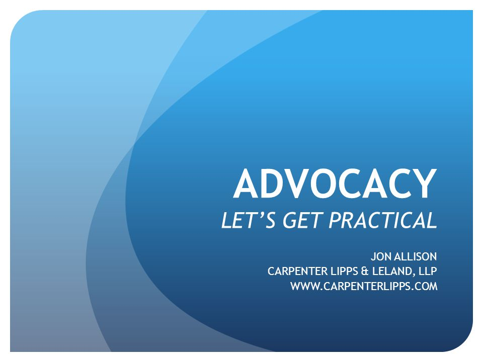ADVOCACY LET'S GET PRACTICAL JON ALLISON CARPENTER LIPPS & LELAND, LLP WWW.CARPENTERLIPPS.COM