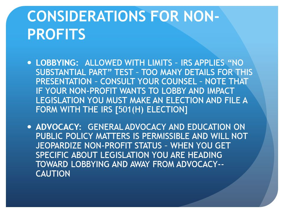 "CONSIDERATIONS FOR NON- PROFITS LOBBYING: ALLOWED WITH LIMITS – IRS APPLIES ""NO SUBSTANTIAL PART"" TEST – TOO MANY DETAILS FOR THIS PRESENTATION – CONS"