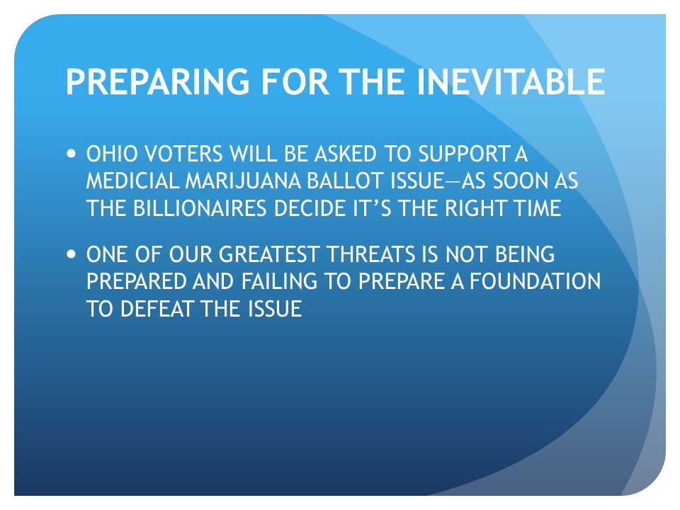 PREPARING FOR THE INEVITABLE OHIO VOTERS WILL BE ASKED TO SUPPORT A MEDICIAL MARIJUANA BALLOT ISSUE—AS SOON AS THE BILLIONAIRES DECIDE IT'S THE RIGHT TIME ONE OF OUR GREATEST THREATS IS NOT BEING PREPARED AND FAILING TO PREPARE A FOUNDATION TO DEFEAT THE ISSUE