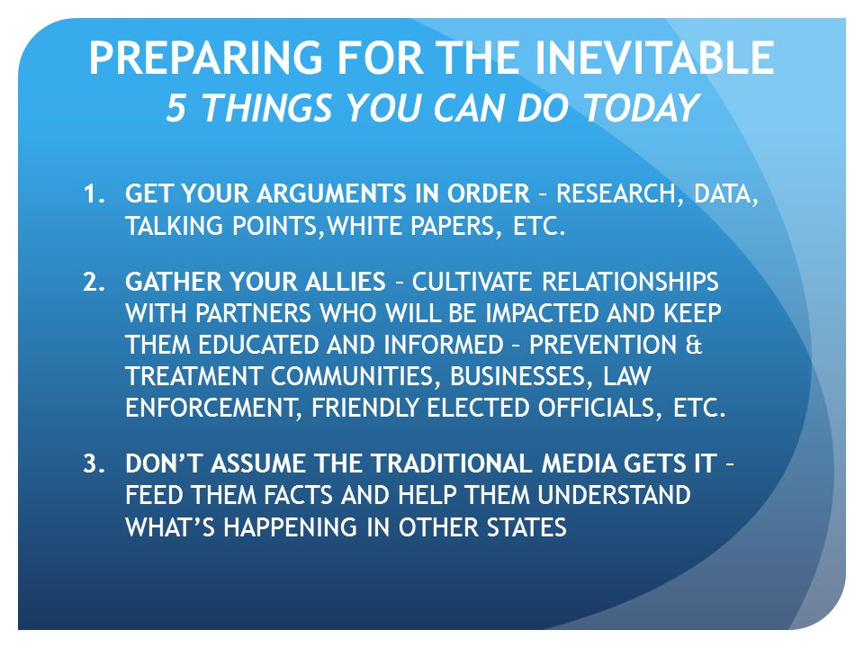 PREPARING FOR THE INEVITABLE 5 THINGS YOU CAN DO TODAY 1.GET YOUR ARGUMENTS IN ORDER – RESEARCH, DATA, TALKING POINTS,WHITE PAPERS, ETC.