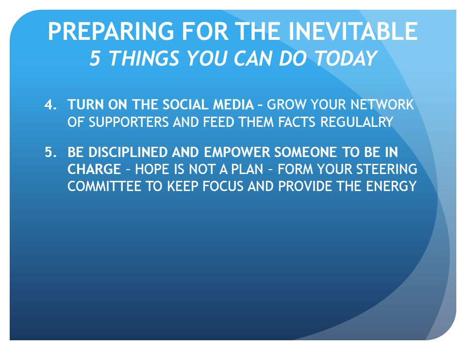 PREPARING FOR THE INEVITABLE 5 THINGS YOU CAN DO TODAY 4.TURN ON THE SOCIAL MEDIA – GROW YOUR NETWORK OF SUPPORTERS AND FEED THEM FACTS REGULALRY 5.BE DISCIPLINED AND EMPOWER SOMEONE TO BE IN CHARGE – HOPE IS NOT A PLAN – FORM YOUR STEERING COMMITTEE TO KEEP FOCUS AND PROVIDE THE ENERGY