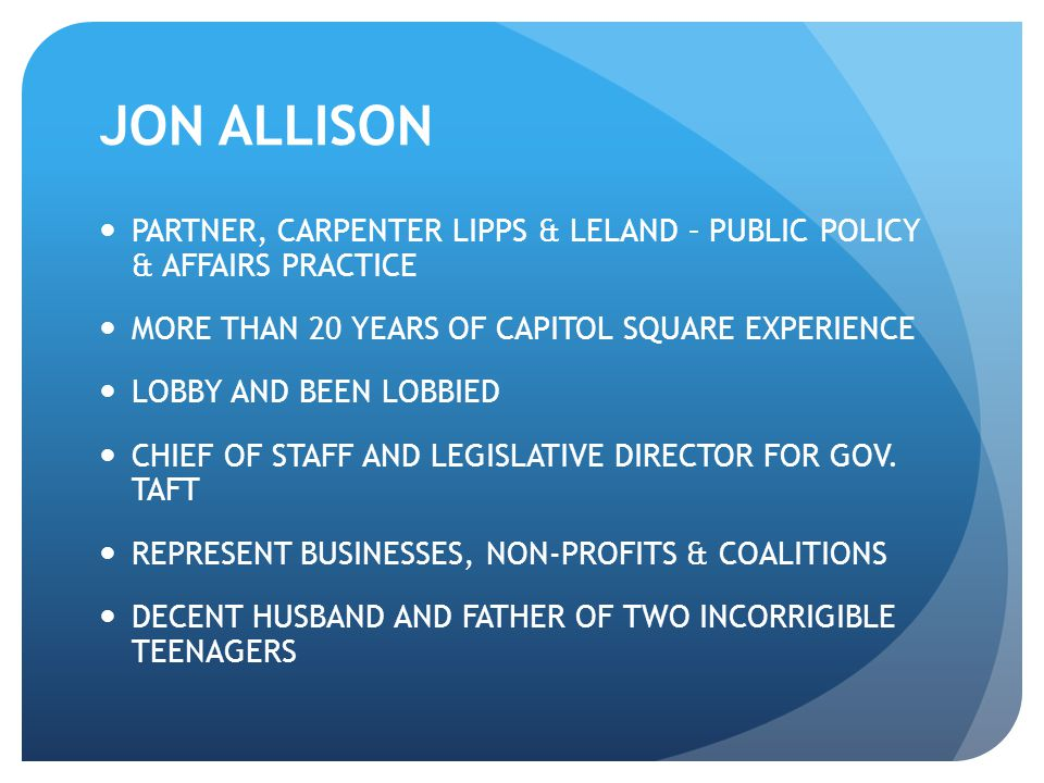 JON ALLISON PARTNER, CARPENTER LIPPS & LELAND – PUBLIC POLICY & AFFAIRS PRACTICE MORE THAN 20 YEARS OF CAPITOL SQUARE EXPERIENCE LOBBY AND BEEN LOBBIED CHIEF OF STAFF AND LEGISLATIVE DIRECTOR FOR GOV.