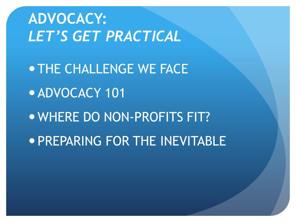 ADVOCACY: LET'S GET PRACTICAL THE CHALLENGE WE FACE ADVOCACY 101 WHERE DO NON-PROFITS FIT? PREPARING FOR THE INEVITABLE