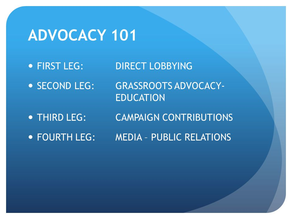 ADVOCACY 101 FIRST LEG: DIRECT LOBBYING SECOND LEG: GRASSROOTS ADVOCACY- EDUCATION THIRD LEG: CAMPAIGN CONTRIBUTIONS FOURTH LEG:MEDIA – PUBLIC RELATIO