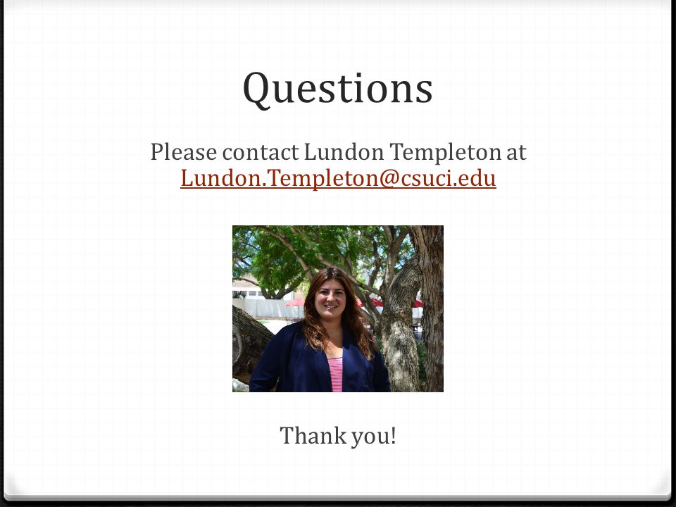 Questions Please contact Lundon Templeton at Lundon.Templeton@csuci.edu Lundon.Templeton@csuci.edu Thank you!
