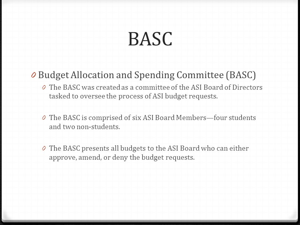 BASC 0 Budget Allocation and Spending Committee (BASC) 0 The BASC was created as a committee of the ASI Board of Directors tasked to oversee the process of ASI budget requests.