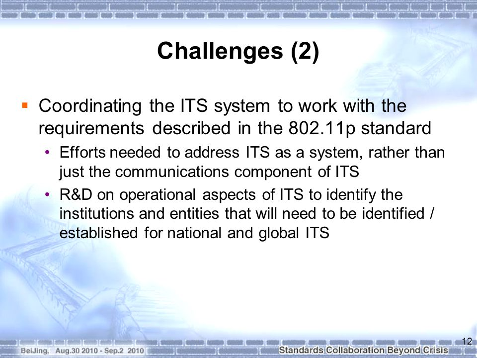 Challenges (2)  Coordinating the ITS system to work with the requirements described in the 802.11p standard Efforts needed to address ITS as a system