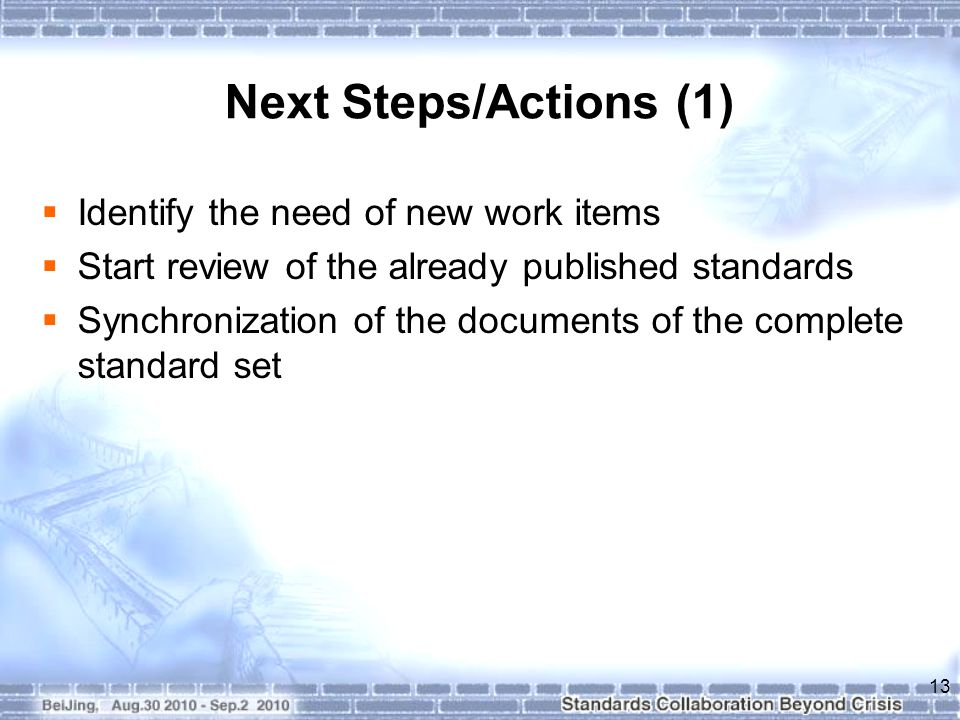 Next Steps/Actions (1)  Identify the need of new work items  Start review of the already published standards  Synchronization of the documents of t
