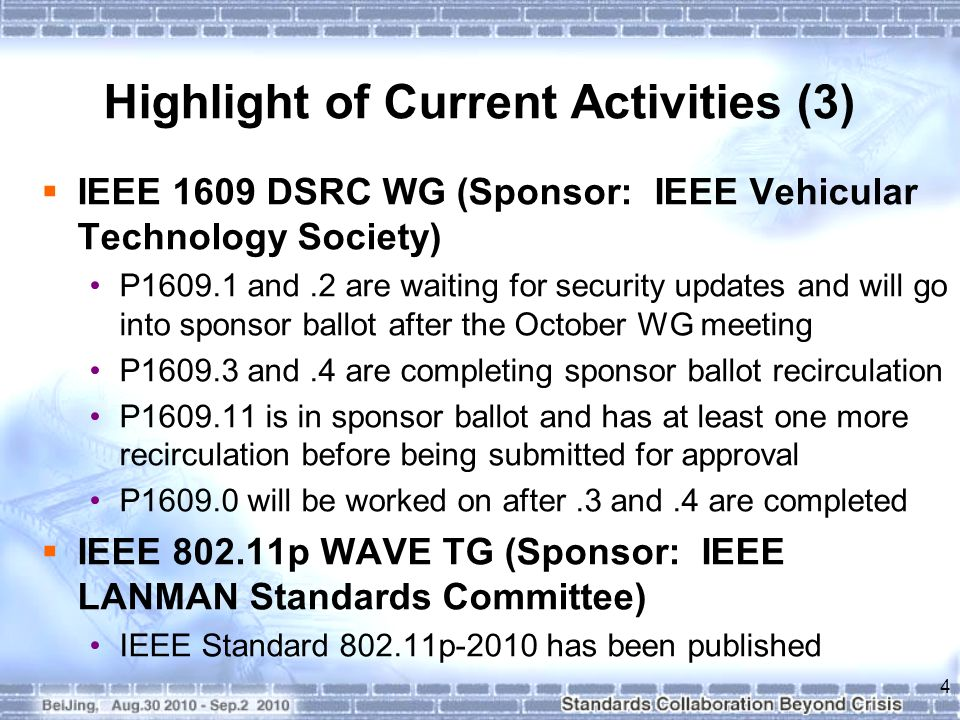 Highlight of Current Activities (3)  IEEE 1609 DSRC WG (Sponsor: IEEE Vehicular Technology Society) P1609.1 and.2 are waiting for security updates and will go into sponsor ballot after the October WG meeting P1609.3 and.4 are completing sponsor ballot recirculation P1609.11 is in sponsor ballot and has at least one more recirculation before being submitted for approval P1609.0 will be worked on after.3 and.4 are completed  IEEE 802.11p WAVE TG (Sponsor: IEEE LANMAN Standards Committee) IEEE Standard 802.11p-2010 has been published 4