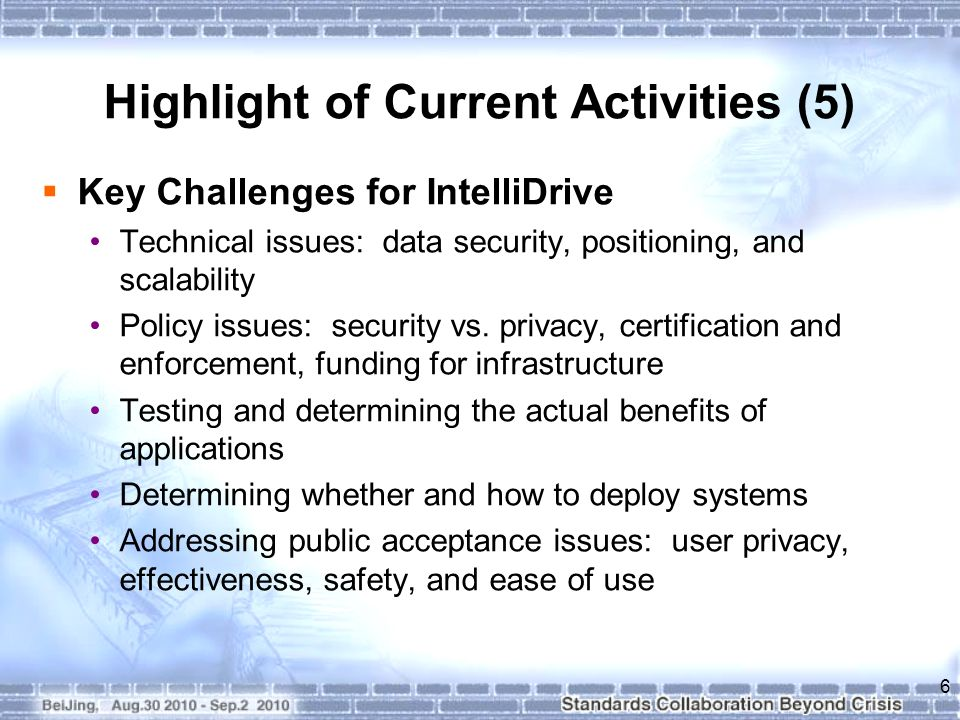 Highlight of Current Activities (5)  Key Challenges for IntelliDrive Technical issues: data security, positioning, and scalability Policy issues: security vs.