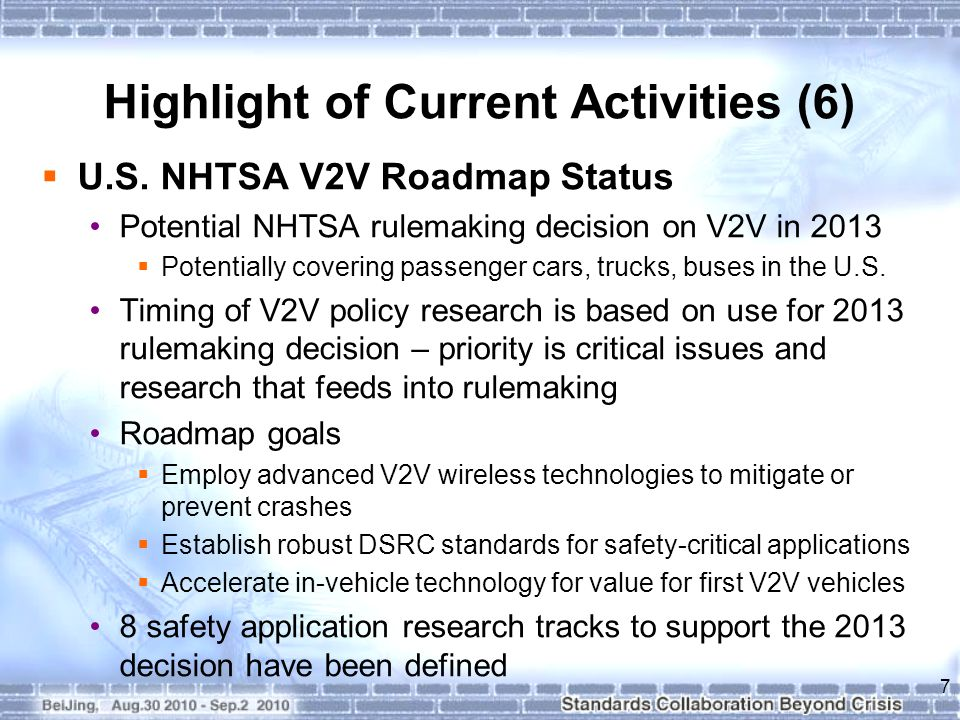 Highlight of Current Activities (6)  U.S. NHTSA V2V Roadmap Status Potential NHTSA rulemaking decision on V2V in 2013  Potentially covering passenge