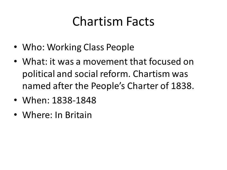 Chartism Facts Who: Working Class People What: it was a movement that focused on political and social reform. Chartism was named after the People's Ch