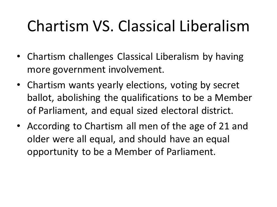 Chartism VS. Classical Liberalism Chartism challenges Classical Liberalism by having more government involvement. Chartism wants yearly elections, vot