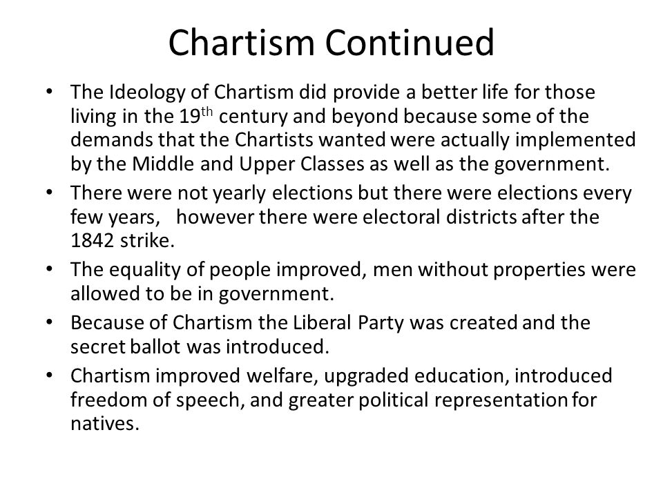 Chartism Continued The Ideology of Chartism did provide a better life for those living in the 19 th century and beyond because some of the demands tha