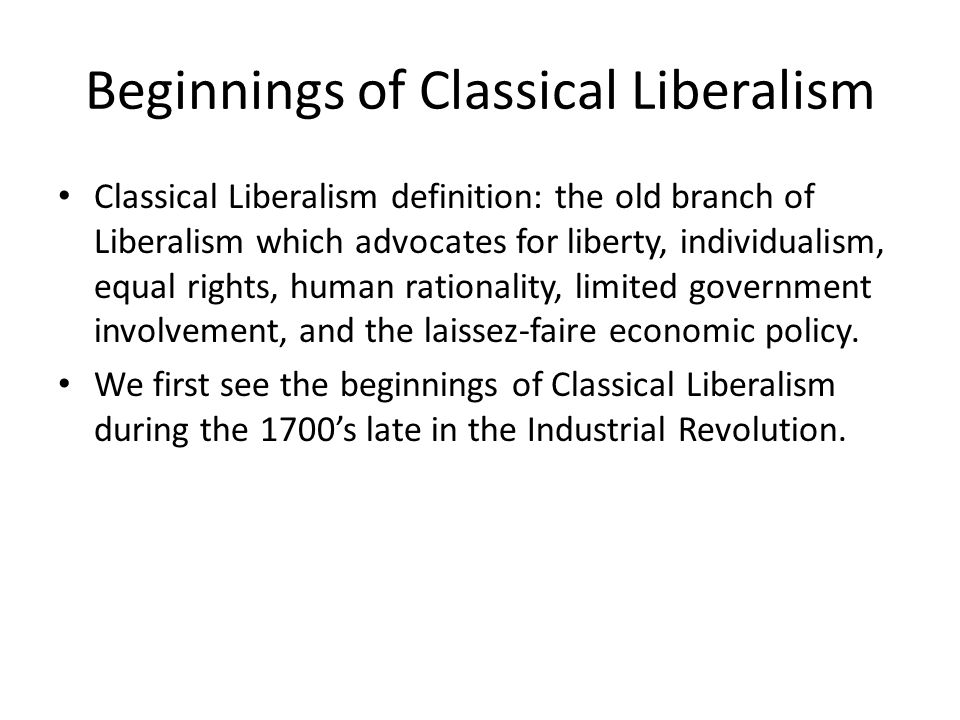 Beginnings of Classical Liberalism Classical Liberalism definition: the old branch of Liberalism which advocates for liberty, individualism, equal rig