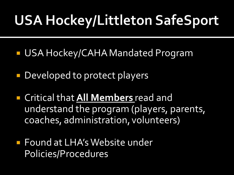  USA Hockey/CAHA Mandated Program  Developed to protect players  Critical that All Members read and understand the program (players, parents, coaches, administration, volunteers)  Found at LHA's Website under Policies/Procedures