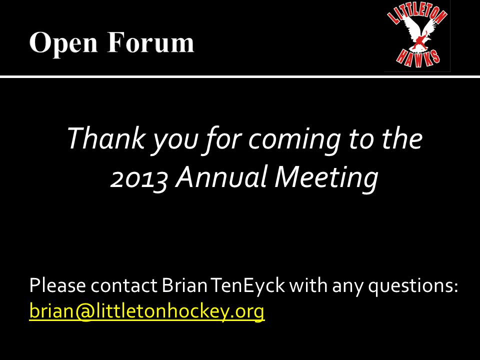 Thank you for coming to the 2013 Annual Meeting Please contact Brian TenEyck with any questions: brian@littletonhockey.org
