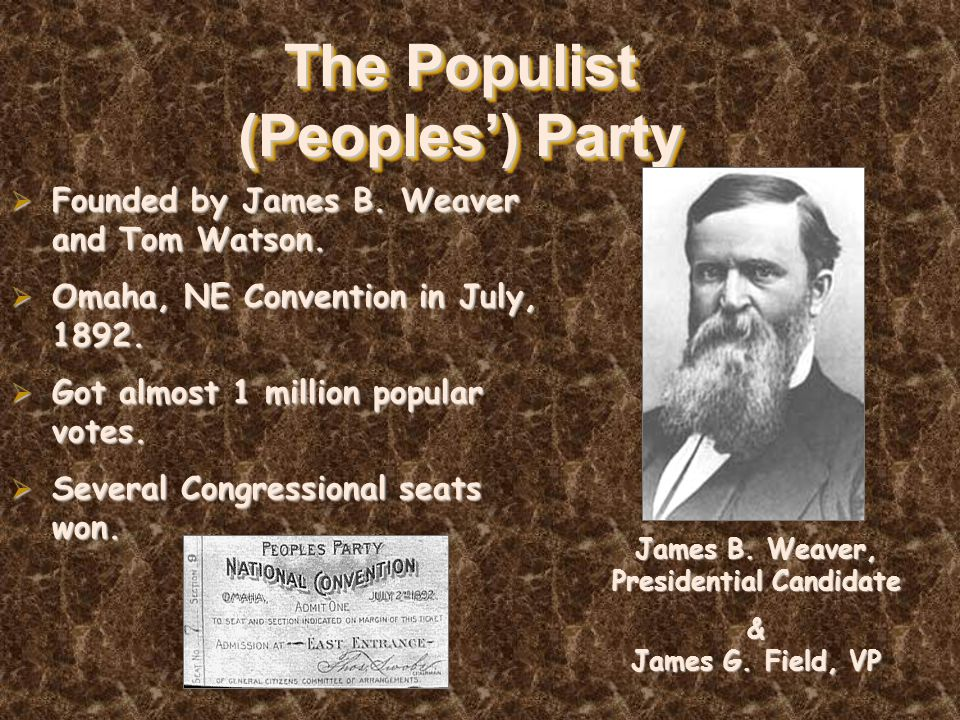 The Populist (Peoples') Party  Founded by James B. Weaver and Tom Watson.  Omaha, NE Convention in July, 1892.  Got almost 1 million popular votes.