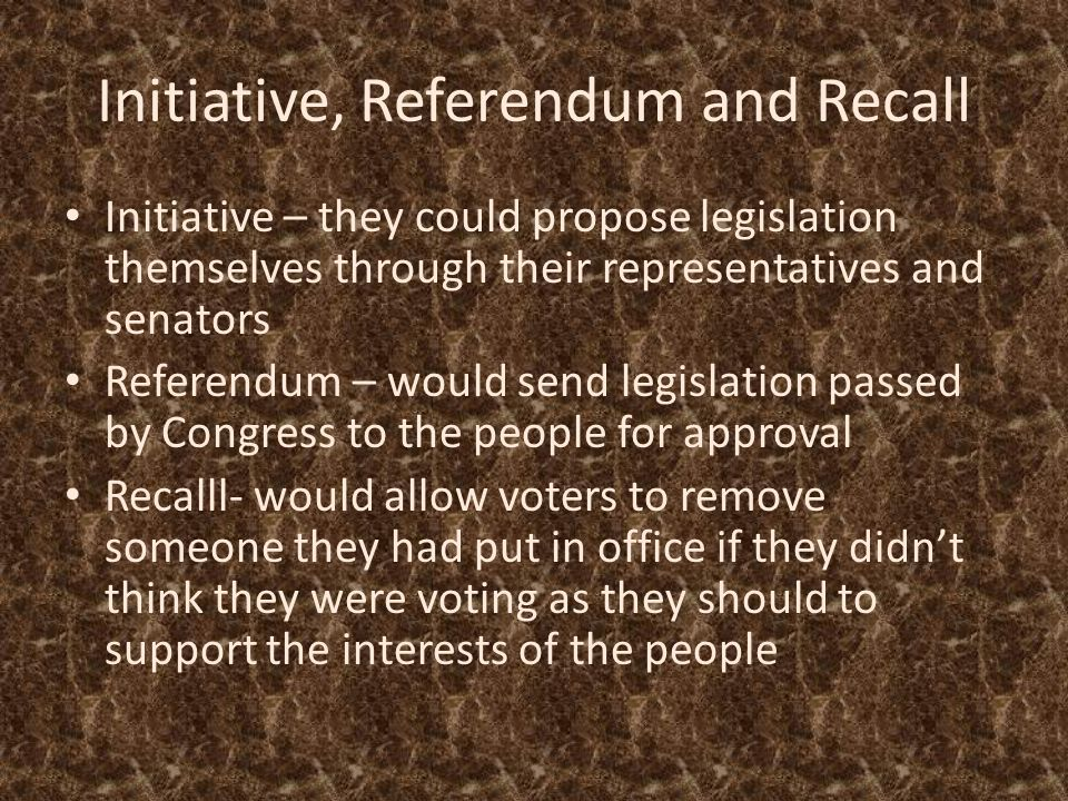 Initiative, Referendum and Recall Initiative – they could propose legislation themselves through their representatives and senators Referendum – would send legislation passed by Congress to the people for approval Recalll- would allow voters to remove someone they had put in office if they didn't think they were voting as they should to support the interests of the people