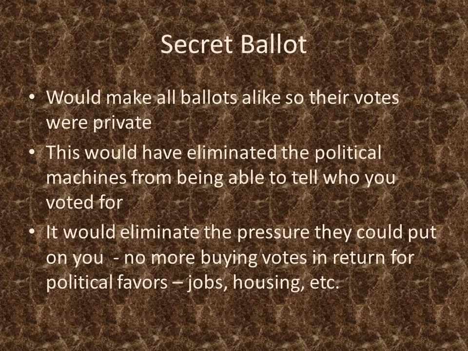 Secret Ballot Would make all ballots alike so their votes were private This would have eliminated the political machines from being able to tell who you voted for It would eliminate the pressure they could put on you - no more buying votes in return for political favors – jobs, housing, etc.