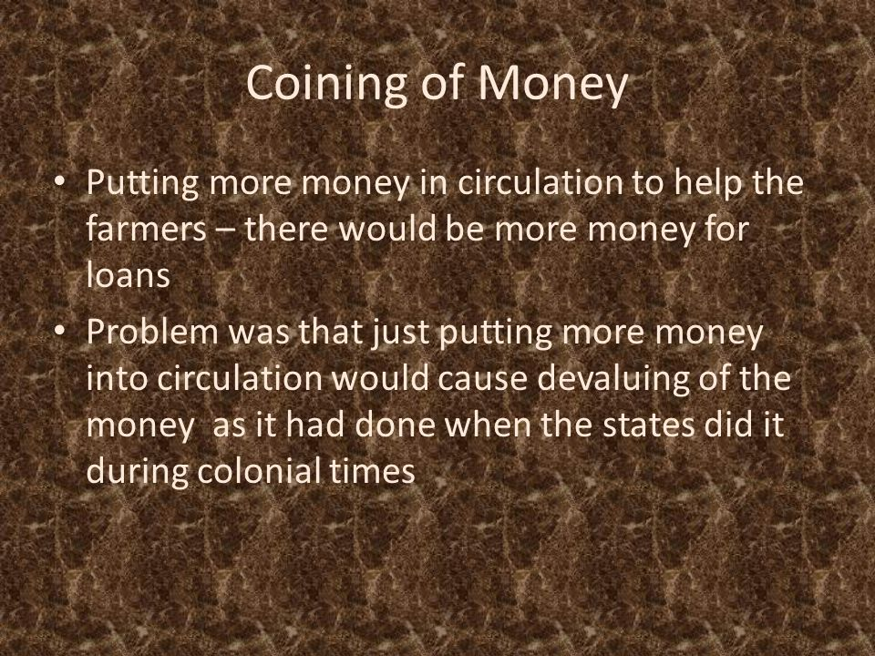 Coining of Money Putting more money in circulation to help the farmers – there would be more money for loans Problem was that just putting more money