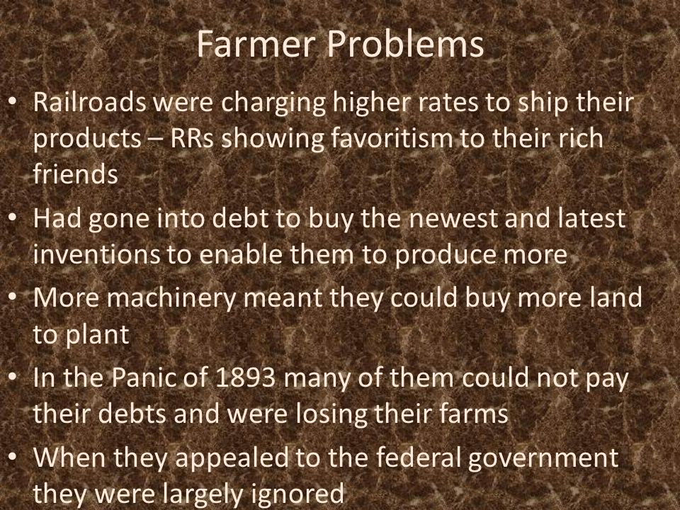 Farmer Problems Railroads were charging higher rates to ship their products – RRs showing favoritism to their rich friends Had gone into debt to buy the newest and latest inventions to enable them to produce more More machinery meant they could buy more land to plant In the Panic of 1893 many of them could not pay their debts and were losing their farms When they appealed to the federal government they were largely ignored