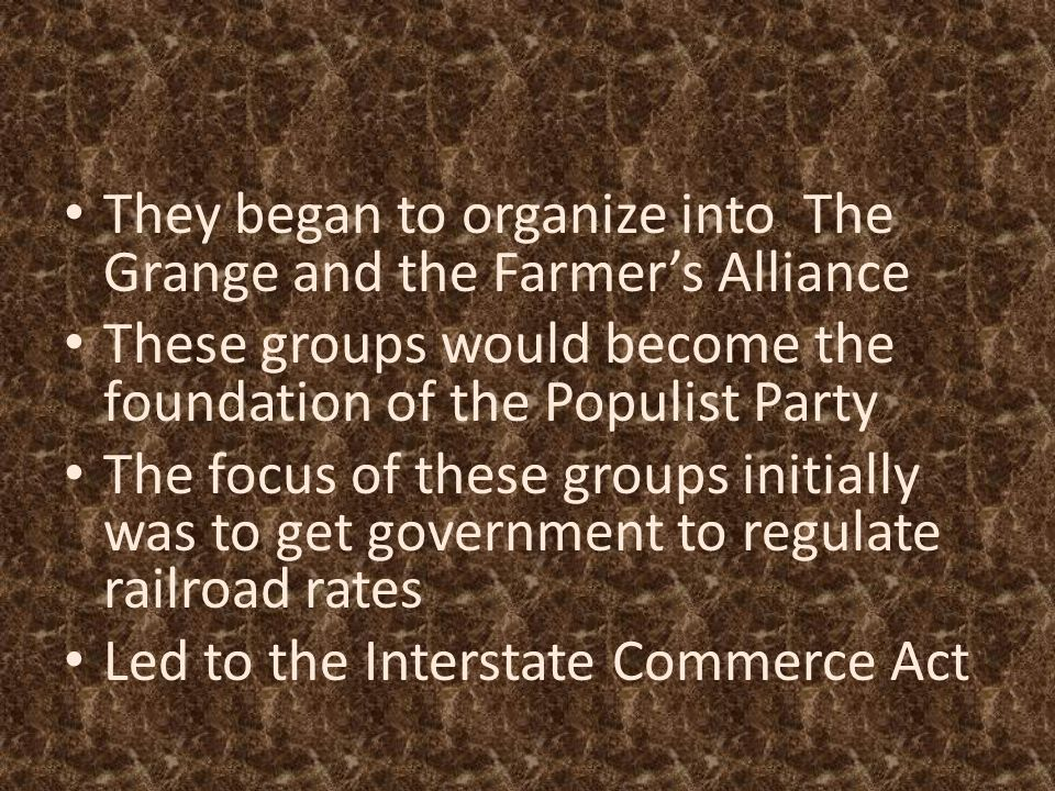 They began to organize into The Grange and the Farmer's Alliance These groups would become the foundation of the Populist Party The focus of these gro