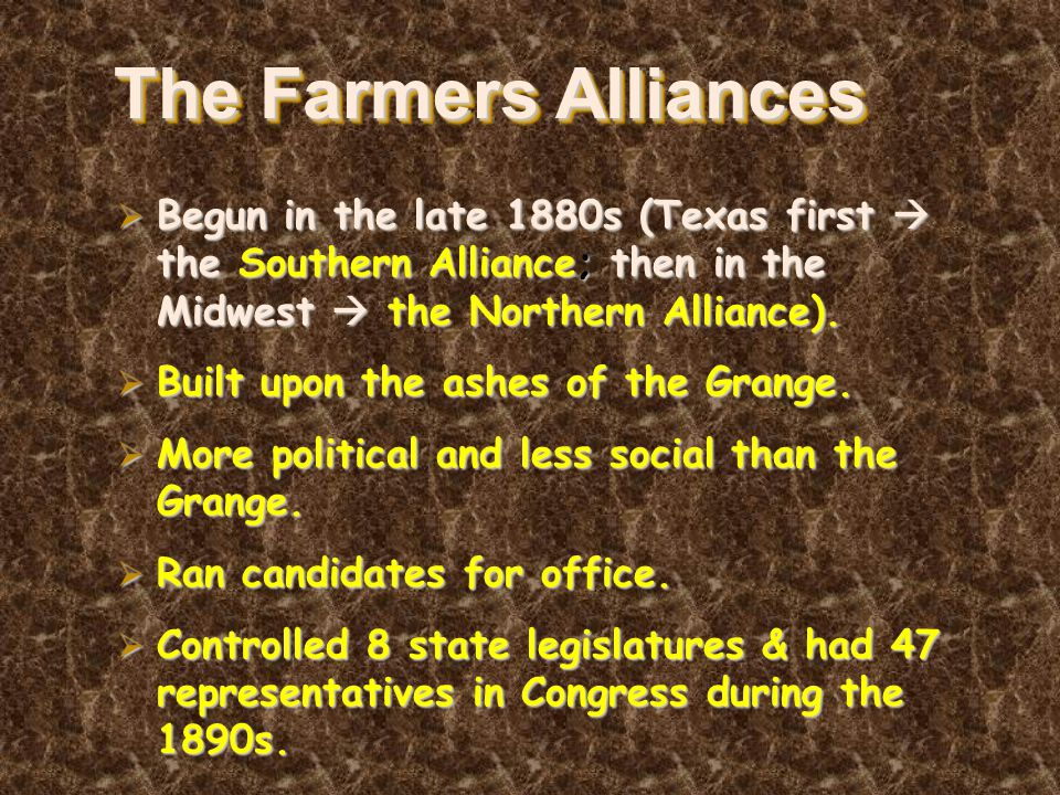 The Farmers Alliances  Begun in the late 1880s (Texas first  the Southern Alliance; then in the Midwest  the Northern Alliance).  Built upon the a