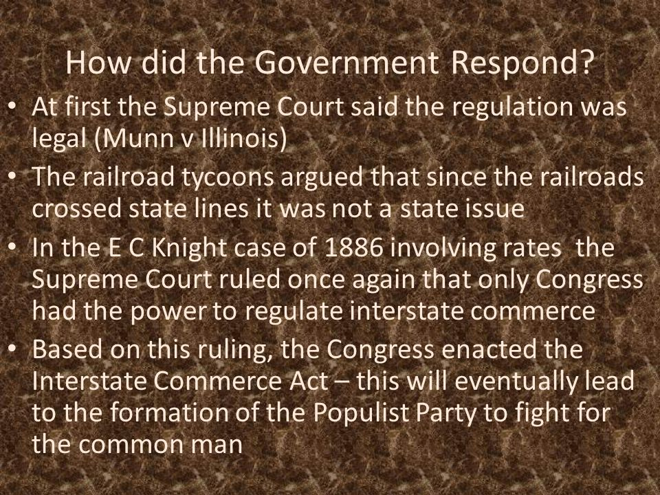 How did the Government Respond? At first the Supreme Court said the regulation was legal (Munn v Illinois) The railroad tycoons argued that since the