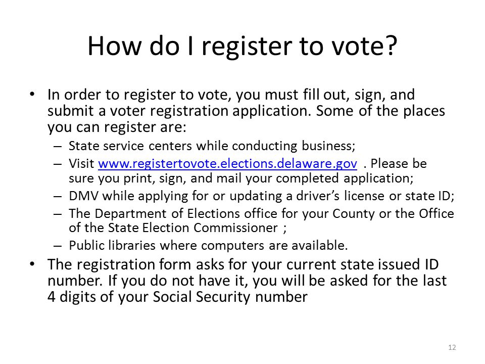 How do I register to vote? In order to register to vote, you must fill out, sign, and submit a voter registration application. Some of the places you