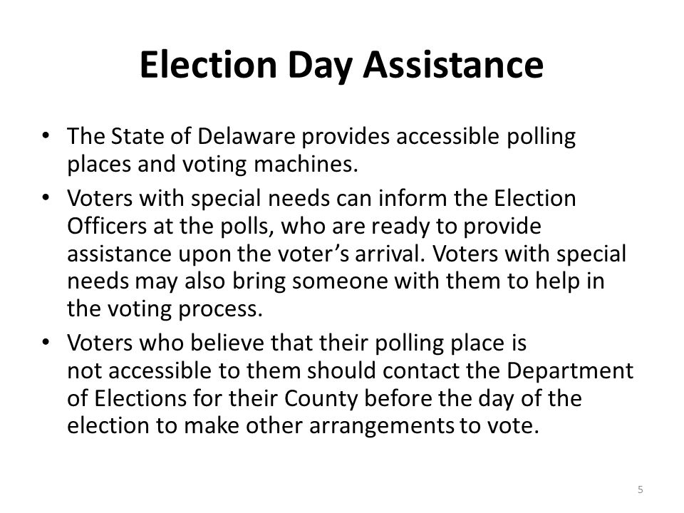 Election Day Assistance The State of Delaware provides accessible polling places and voting machines. Voters with special needs can inform the Electio