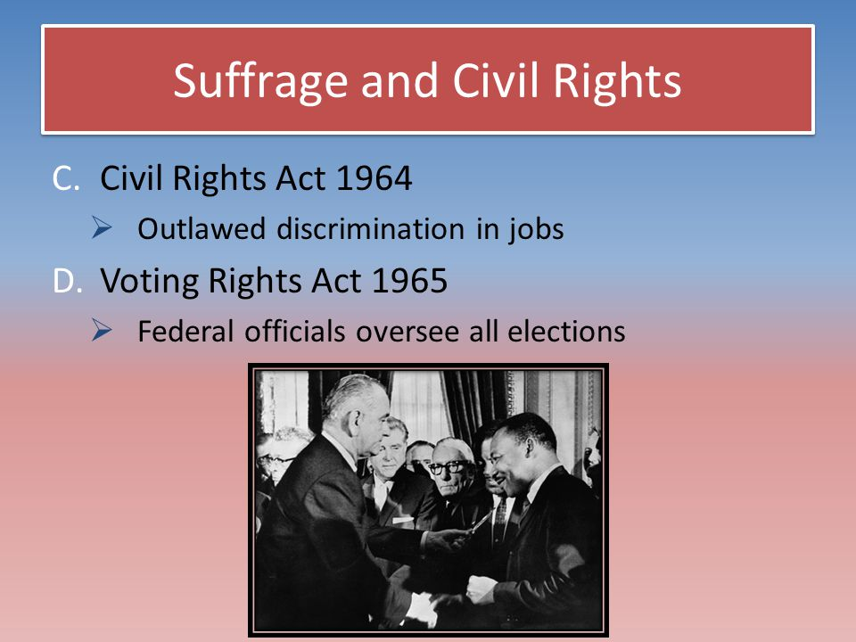 Suffrage and Civil Rights C.Civil Rights Act 1964  Outlawed discrimination in jobs D.Voting Rights Act 1965  Federal officials oversee all elections