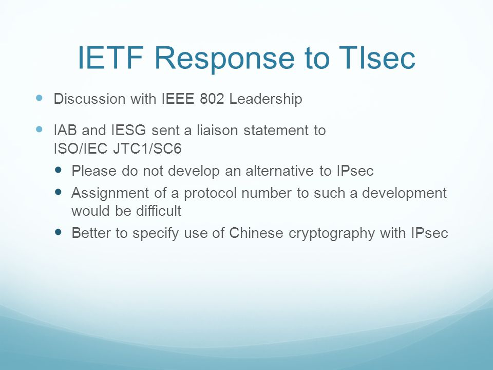 IETF Response to TIsec Discussion with IEEE 802 Leadership IAB and IESG sent a liaison statement to ISO/IEC JTC1/SC6 Please do not develop an alternative to IPsec Assignment of a protocol number to such a development would be difficult Better to specify use of Chinese cryptography with IPsec