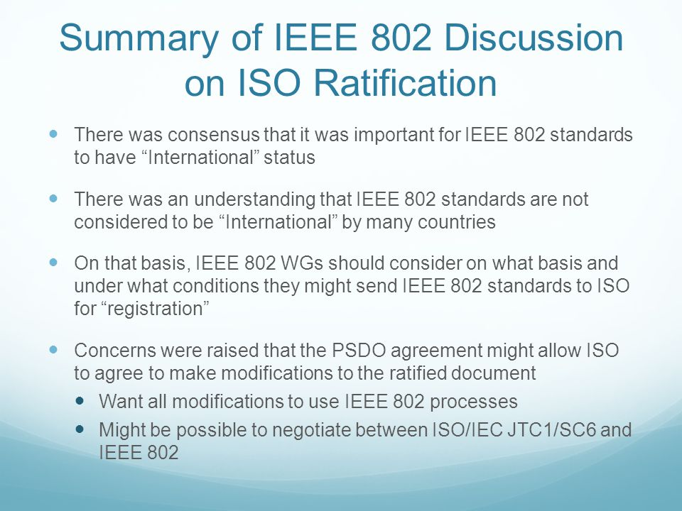 Summary of IEEE 802 Discussion on ISO Ratification There was consensus that it was important for IEEE 802 standards to have International status There was an understanding that IEEE 802 standards are not considered to be International by many countries On that basis, IEEE 802 WGs should consider on what basis and under what conditions they might send IEEE 802 standards to ISO for registration Concerns were raised that the PSDO agreement might allow ISO to agree to make modifications to the ratified document Want all modifications to use IEEE 802 processes Might be possible to negotiate between ISO/IEC JTC1/SC6 and IEEE 802